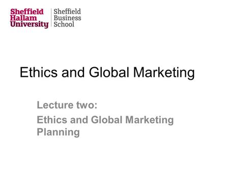 Ethics and Global Marketing Lecture two: Ethics and Global Marketing Planning.