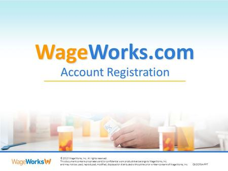 1 © 2013 WageWorks, Inc. All rights reserved. This document contains proprietary and/or confidential work product that belongs to WageWorks, Inc. and may.