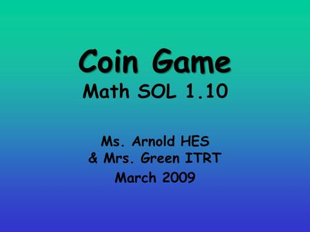 Coin Game Coin Game Math SOL 1.10 Ms. Arnold HES & Mrs. Green ITRT March 2009.
