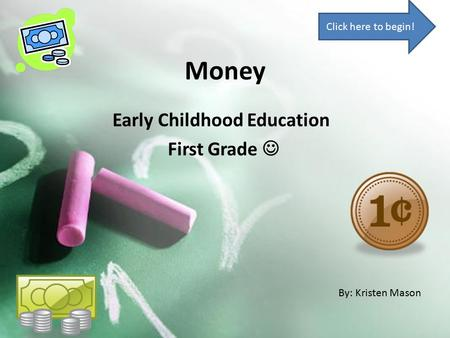 Money Early Childhood Education First Grade By: Kristen Mason Click here to begin!
