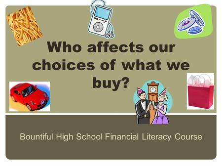 Who affects our choices of what we buy? Bountiful High School Financial Literacy Course.