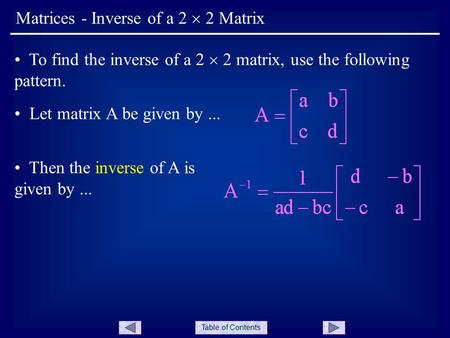 Table of Contents Matrices - Inverse of a 2  2 Matrix To find the inverse of a 2  2 matrix, use the following pattern. Let matrix A be given by... Then.