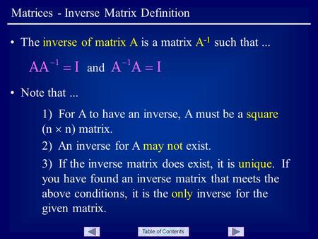 Table of Contents Matrices - Inverse Matrix Definition The inverse of matrix A is a matrix A -1 such that... and Note that... 1) For A to have an inverse,