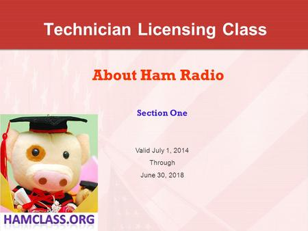 Technician Licensing Class About Ham Radio Section One Valid July 1, 2014 Through June 30, 2018.
