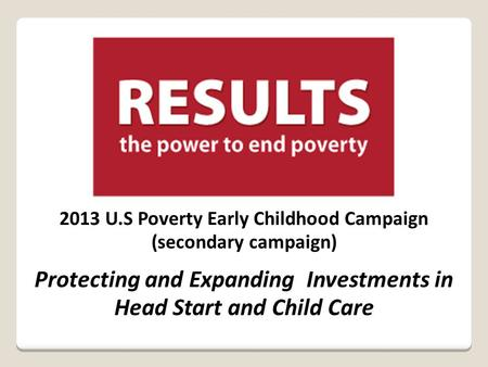 2013 U.S Poverty Early Childhood Campaign (secondary campaign) Protecting and Expanding Investments in Head Start and Child Care.