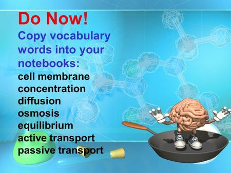 Do Now! Copy vocabulary words into your notebooks: cell membrane concentration diffusion osmosis equilibrium active transport passive transport.