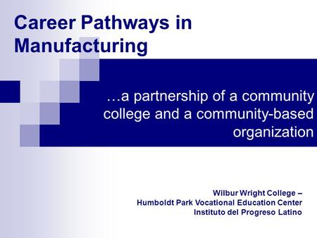 Career Pathways in Manufacturing …a partnership of a community college and a community-based organization Wilbur Wright College – Humboldt Park Vocational.