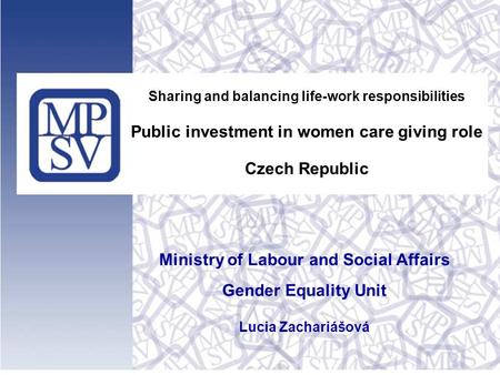 Sharing and balancing life-work responsibilities Public investment in women care giving role Czech Republic Ministry of Labour and Social Affairs Gender.