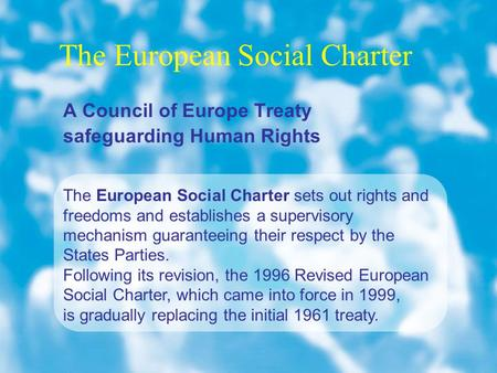 The European Social Charter The European Social Charter sets out rights and freedoms and establishes a supervisory mechanism guaranteeing their respect.