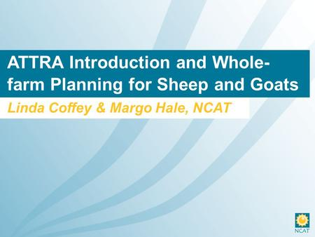 ATTRA Introduction and Whole- farm Planning for Sheep and Goats Linda Coffey & Margo Hale, NCAT.