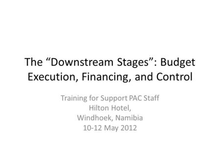 "The ""Downstream Stages"": Budget Execution, Financing, and Control Training for Support PAC Staff Hilton Hotel, Windhoek, Namibia 10-12 May 2012."