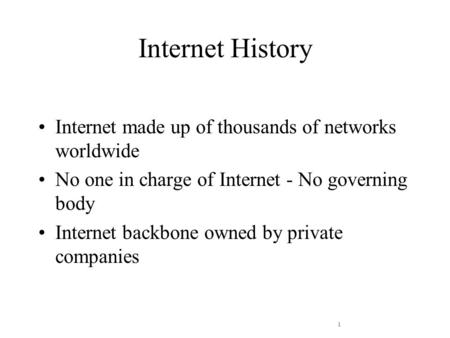 1 Internet History Internet made up of thousands of networks worldwide No one in charge of Internet - No governing body Internet backbone owned by private.