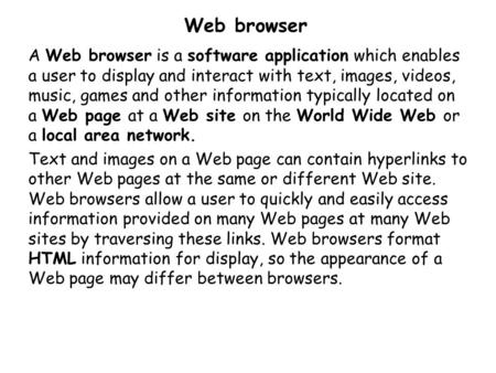 Web browser A Web browser is a software application which enables a user to display and interact with text, images, videos, music, games and other information.