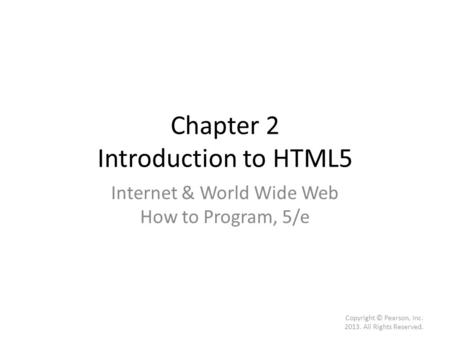 Chapter 2 Introduction to HTML5 Internet & World Wide Web How to Program, 5/e Copyright © Pearson, Inc. 2013. All Rights Reserved.
