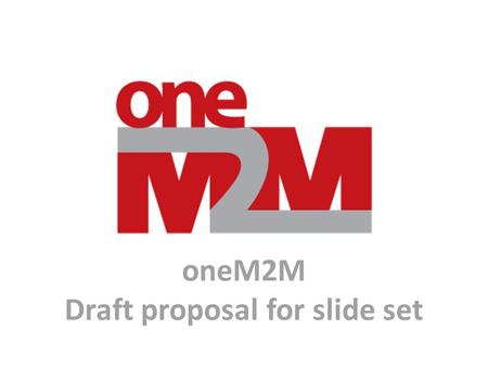 OneM2M Draft proposal for slide set. This is not intended to be a oneM2M presentation. It is a collection of source material slides which can be used.
