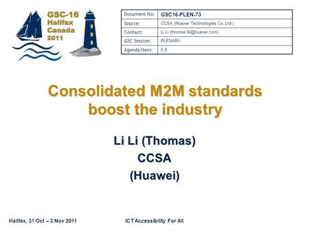 Halifax, 31 Oct – 3 Nov 2011ICT Accessibility For All Consolidated M2M standards boost the industry Li Li (Thomas) CCSA(Huawei) Document No: GSC16-PLEN-73.