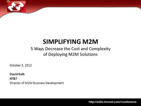 SIMPLIFYING M2M 5 Ways Decrease the Cost and Complexity of Deploying M2M Solutions October 3, 2012 David Kalb AT&T Director of M2M Business Development.
