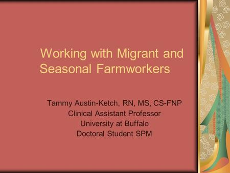 Working with Migrant and Seasonal Farmworkers Tammy Austin-Ketch, RN, MS, CS-FNP Clinical Assistant Professor University at Buffalo Doctoral Student SPM.