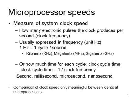 1 Microprocessor speeds Measure of system clock speed –How many electronic pulses the clock produces per second (clock frequency) –Usually expressed in.
