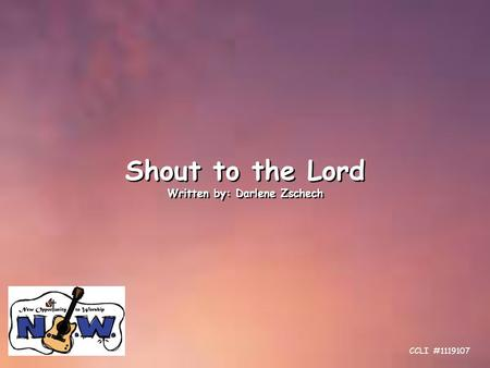 Shout to the Lord Written by: Darlene Zschech Shout to the Lord Written by: Darlene Zschech CCLI #1119107.