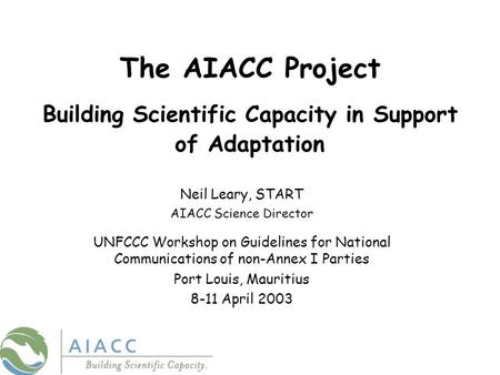 The AIACC Project Building Scientific Capacity in Support of Adaptation Neil Leary, START AIACC Science Director UNFCCC Workshop on Guidelines for National.