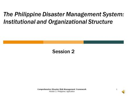 Comprehensive Disaster Risk Management Framework Module 2: Philippines Application The Philippine Disaster Management System: Institutional and Organizational.
