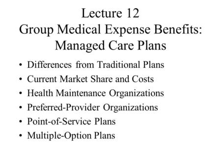 Lecture 12 Group Medical Expense Benefits: Managed Care Plans Differences from Traditional Plans Current Market Share and Costs Health Maintenance Organizations.