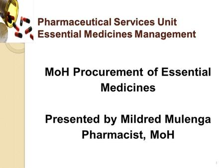Pharmaceutical Services Unit Essential Medicines Management MoH Procurement of Essential Medicines Presented by Mildred Mulenga Pharmacist, MoH 1.