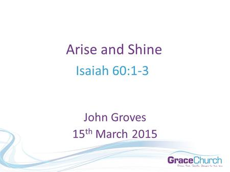 Arise and Shine Isaiah 60:1-3 John Groves 15 th March 2015.