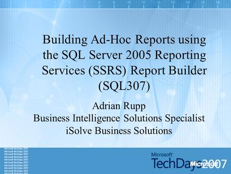 Building Ad-Hoc Reports using the SQL Server 2005 Reporting Services (SSRS) Report Builder (SQL307) Adrian Rupp Business Intelligence Solutions Specialist.