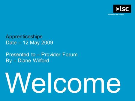 Welcome Apprenticeships Date – 12 May 2009 Presented to – Provider Forum By – Diane Wilford.