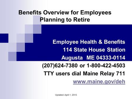 Benefits Overview for Employees Planning to Retire Employee Health & Benefits 114 State House Station Augusta ME 04333-0114 (207)624-7380 or 1-800-422-4503.