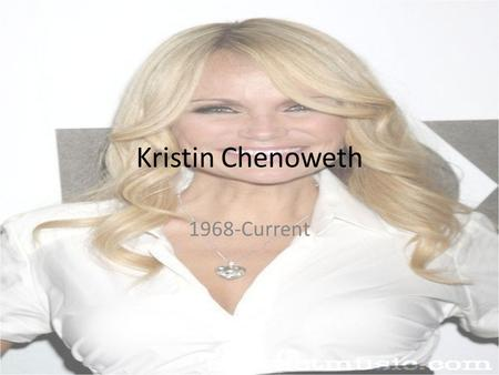 Kristin Chenoweth 1968-Current. Early Life Was born and raised in Broken Arrow, Oklahoma. July 24, 1968 Was a performer from a very young age and went.