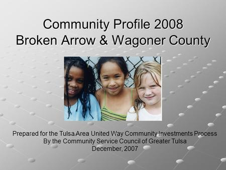 Community Profile 2008 Broken Arrow & Wagoner County Prepared for the Tulsa Area United Way Community Investments Process By the Community Service Council.