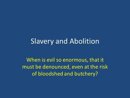 Slavery and Abolition When is evil so enormous, that it must be denounced, even at the risk of bloodshed and butchery?