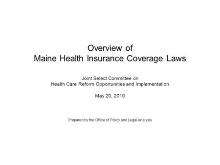 Overview of Maine Health Insurance Coverage Laws Joint Select Committee on Health Care Reform Opportunities and Implementation May 20, 2010 Prepared by.