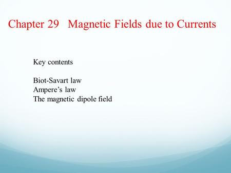 Chapter 29 Magnetic Fields due to Currents Key contents Biot-Savart law Ampere's law The magnetic dipole field.