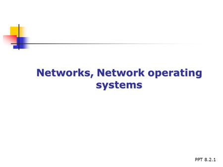 PPT 8.2.1 Networks, Network operating systems. PPT 8.2.2 Networking - Basics Network defined Network defined The difference between Standalone and networked.