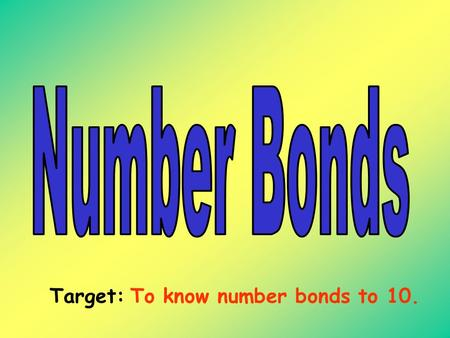 Target: To know number bonds to 10. Learning your number bonds to 10 helps you with your addition + and subtraction -