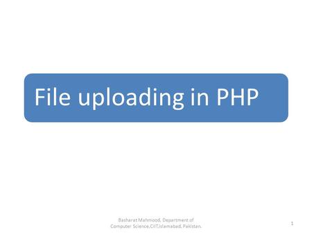 File uploading in PHP Basharat Mahmood, Department of Computer Science,CIIT,Islamabad, Pakistan. 1.