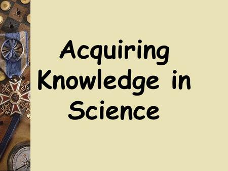 Acquiring Knowledge in Science. Some Questions  What is science and how does it work?  Create a list of words to describe science  Which ways of knowing.