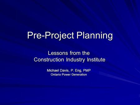 Pre-Project Planning Lessons from the Construction Industry Institute Construction Industry Institute Michael Davis, P. Eng, PMP Ontario Power Generation.