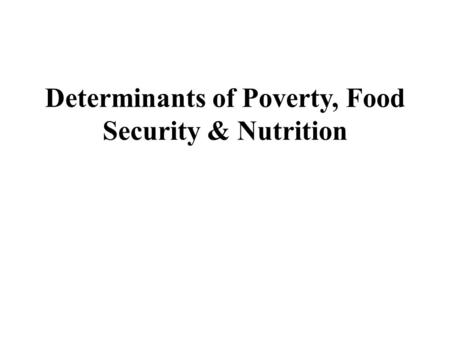 Determinants of Poverty, Food Security & Nutrition.