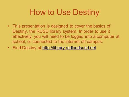 How to Use Destiny This presentation is designed to cover the basics of Destiny, the RUSD library system. In order to use it effectively, you will need.