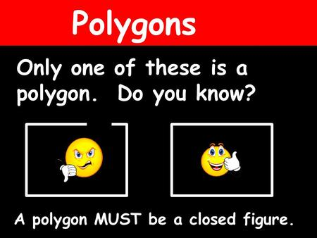 Polygons Only one of these is a polygon. Do you know? A polygon MUST be a closed figure.