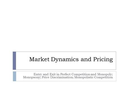 Market Dynamics and Pricing Entry and Exit in Perfect Competition and Monopoly; Monopsony; Price Discrimination; Monopolistic Competition.