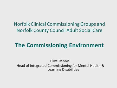 Norfolk Clinical Commissioning Groups and Norfolk County Council Adult Social Care The Commissioning Environment Clive Rennie, Head of Integrated Commissioning.
