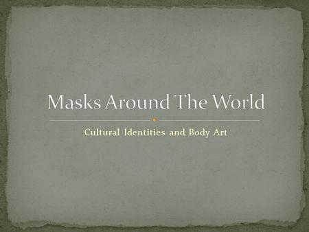 Cultural Identities and Body Art. Cultures around the world celebrate a variety of holidays and traditions in a number of ways with the art of mask making.