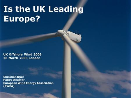 Is the UK Leading Europe? UK Offshore Wind 2003 26 March 2003 London Christian Kjær Policy Director European Wind Energy Association (EWEA)