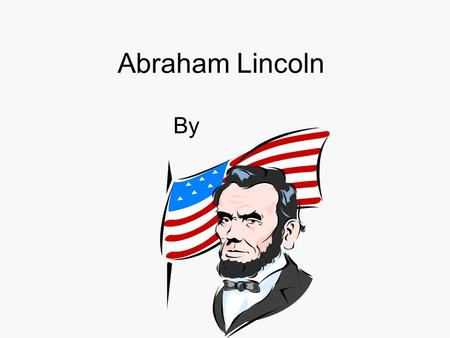 Abraham Lincoln By. Childhood Abraham was born on February 12, 1809. As a child he lived in a log cabin in Kentucky and Ohio. Abe and his older sister.